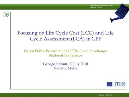 Focusing on Life Cycle Cost (LCC) and Life Cycle Assessment (LCA) in GPP Green Public Procurement (GPP) - Lead the change National Conference George Jadoun,