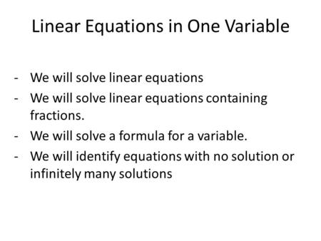 Linear Equations in One Variable -We will solve linear equations -We will solve linear equations containing fractions. -We will solve a formula for a variable.