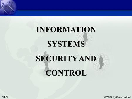 14.1 © 2004 by Prentice Hall INFORMATIONSYSTEMS SECURITY AND CONTROL.