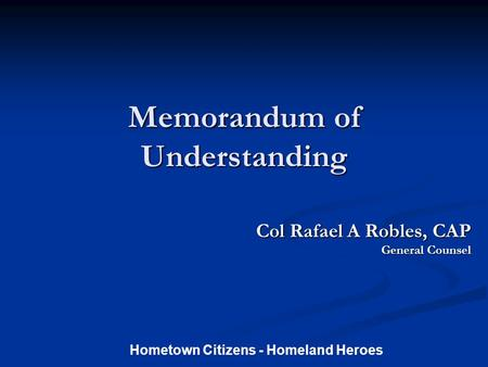 Memorandum of Understanding Col Rafael A Robles, CAP Col Rafael A Robles, CAP General Counsel Hometown Citizens - Homeland Heroes.