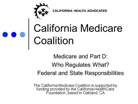 California Medicare Coalition Medicare and Part D: Who Regulates What? Federal and State Responsibilities The California Medicare Coalition is supported.