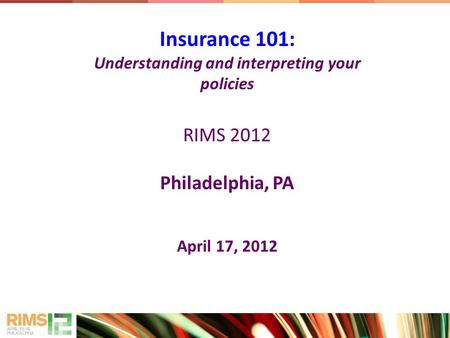 Insurance 101: Understanding and interpreting your policies RIMS 2012 Philadelphia, PA April 17, 2012.
