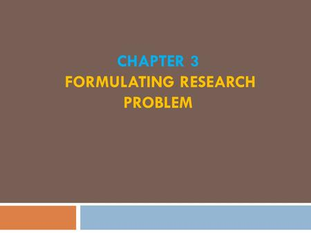 CHAPTER 3 FORMULATING RESEARCH PROBLEM. What is a Research Problem?  Any question that you want to answer or any assumption or statement that you want.