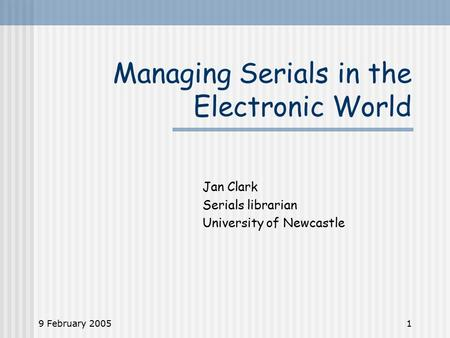 9 February 20051 Managing Serials in the Electronic World Jan Clark Serials librarian University of Newcastle.