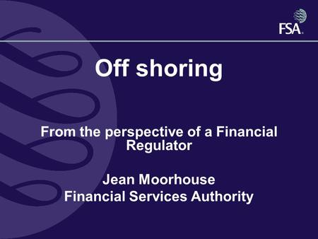 Off shoring From the perspective of a Financial Regulator Jean Moorhouse Financial Services Authority.