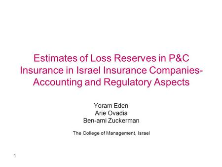 1 Estimates of Loss Reserves in P&C Insurance in Israel Insurance Companies- Accounting and Regulatory Aspects Yoram Eden Arie Ovadia Ben-ami Zuckerman.