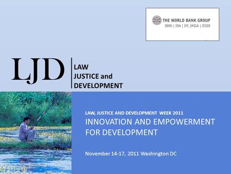 LAW, JUSTICE AND DEVELOPMENT WEEK 2011 INNOVATION AND EMPOWERMENT FOR DEVELOPMENT November 14-17, 2011 Washington DC LJD LAW JUSTICE and DEVELOPMENT C233.