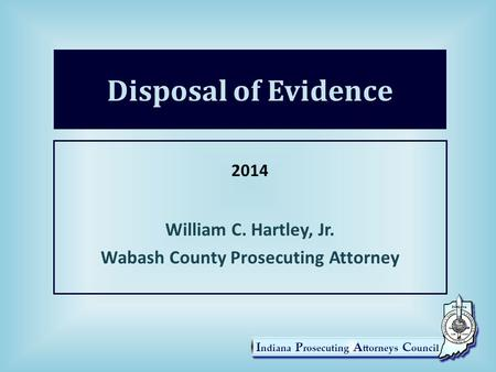 Disposal of Evidence 2014 William C. Hartley, Jr. Wabash County Prosecuting Attorney.