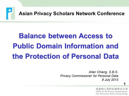1 Allan Chiang, S.B.S. Privacy Commissioner for Personal Data 8 July 2013 Asian Privacy Scholars Network Conference Balance between Access to Public Domain.