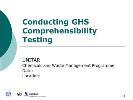 1 Conducting GHS Comprehensibility Testing UNITAR Chemicals and Waste Management Programme Date: Location: