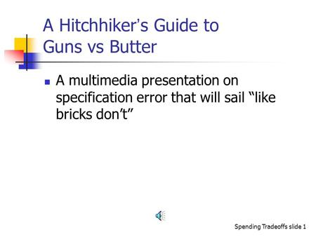 "Spending Tradeoffs slide 1 A Hitchhiker ' s Guide to Guns vs Butter A multimedia presentation on specification error that will sail ""like bricks don't"""