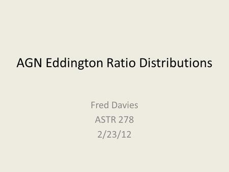 AGN Eddington Ratio Distributions Fred Davies ASTR 278 2/23/12.
