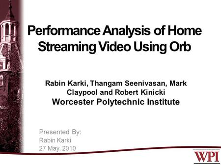 Performance Analysis of Home Streaming Video Using Orb Rabin Karki, Thangam Seenivasan, Mark Claypool and Robert Kinicki Worcester Polytechnic Institute.