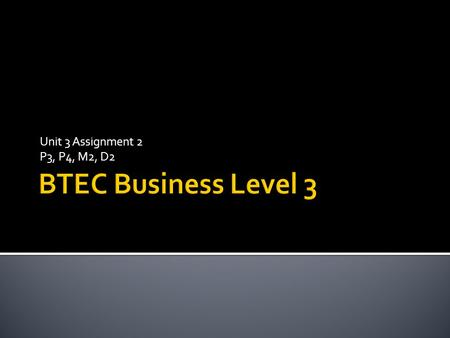 Unit 3 Assignment 2 P3, P4, M2, D2 BTEC Business Level 3.