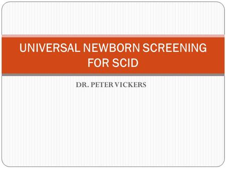 DR. PETER VICKERS UNIVERSAL NEWBORN SCREENING FOR SCID.