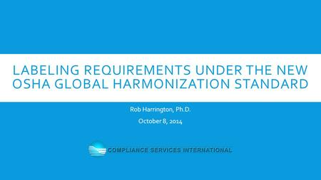 LABELING REQUIREMENTS UNDER THE NEW OSHA GLOBAL HARMONIZATION STANDARD Rob Harrington, Ph.D. October 8, 2014.
