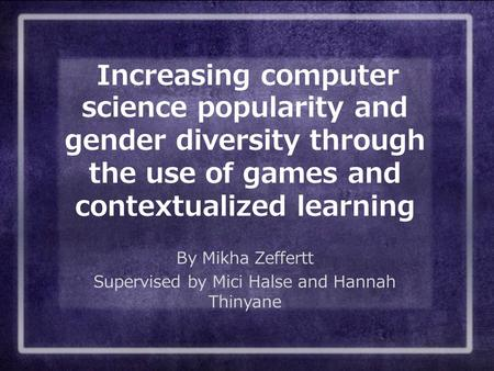 Increasing computer science popularity and gender diversity through the use of games and contextualized learning By Mikha Zeffertt Supervised by Mici Halse.