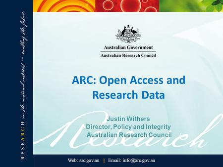ARC: Open Access and Research Data Justin Withers Director, Policy and Integrity Australian Research Council.