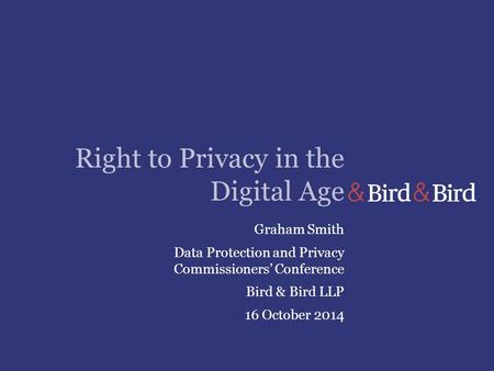 Right to Privacy in the Digital Age Graham Smith Data Protection and Privacy Commissioners' Conference Bird & Bird LLP 16 October 2014.