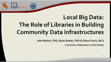 Local Big Data: The Role of Libraries in Building Community Data Infrastructures John Bertot, PhD, Brian Butler, PhD & Diane Travis, MLS University of.