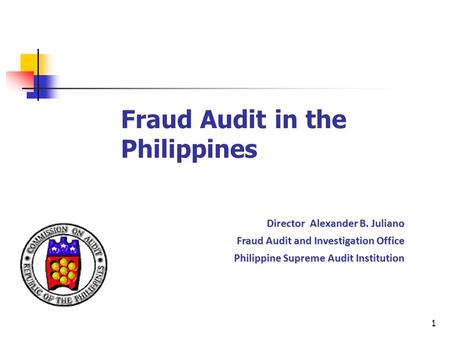 1 Fraud Audit in the Philippines Director Alexander B. Juliano Fraud Audit and Investigation Office Philippine Supreme Audit Institution Philippine Supreme.