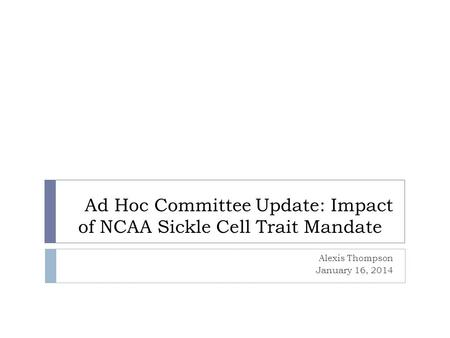 Ad Hoc Committee Update: Impact of NCAA Sickle Cell Trait Mandate Alexis Thompson January 16, 2014.
