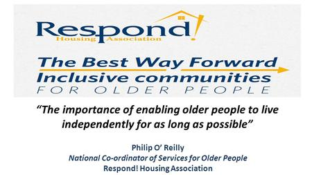 "Philip O' Reilly National Co-ordinator of Services for Older People Respond! Housing Association ""The importance of enabling older people to live independently."