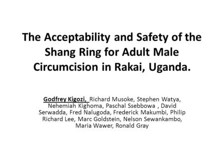 The Acceptability and Safety of the Shang Ring for Adult Male Circumcision in Rakai, Uganda. Godfrey Kigozi, Richard Musoke, Stephen Watya, Nehemiah Kighoma,