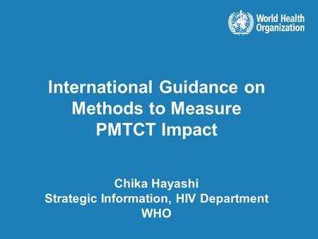 International Guidance on Methods to Measure PMTCT Impact Chika Hayashi Strategic Information, HIV Department WHO.