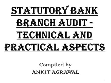 Statutory Bank Branch Audit - Technical and Practical Aspects Compiled by ANKIT AGRAWAL 1.