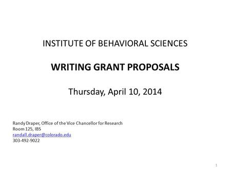 INSTITUTE OF BEHAVIORAL SCIENCES WRITING GRANT PROPOSALS Thursday, April 10, 2014 Randy Draper, Office of the Vice Chancellor for Research Room 125, IBS.
