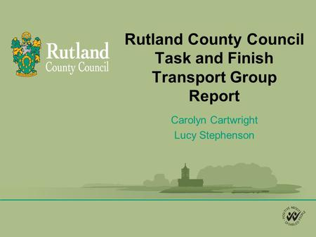 Rutland County Council Task and Finish Transport Group Report Carolyn Cartwright Lucy Stephenson.