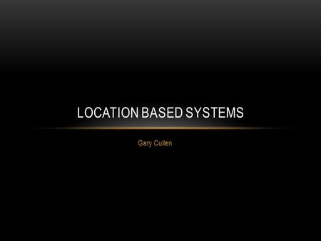 Gary Cullen LOCATION BASED SYSTEMS. OVERVIEW Introduction to Location Based Systems Global Positioning System (GPS) Indoor Location Based Systems Extending.