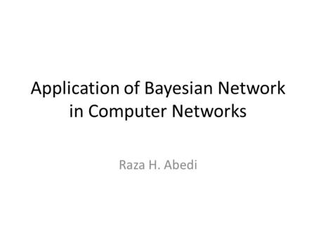 Application of Bayesian Network in Computer Networks Raza H. Abedi.