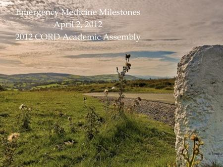 Emergency Medicine Milestones April 2, 2012 2012 CORD Academic Assembly.