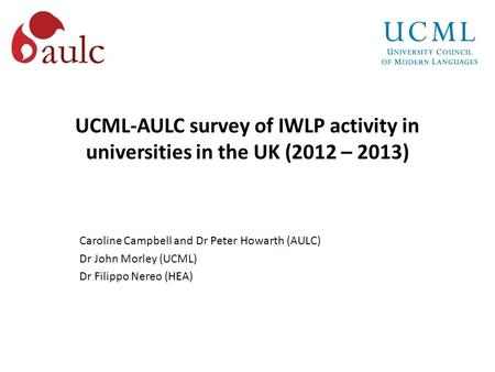 UCML-AULC survey of IWLP activity in universities in the UK (2012 – 2013) Caroline Campbell and Dr Peter Howarth (AULC) Dr John Morley (UCML) Dr Filippo.