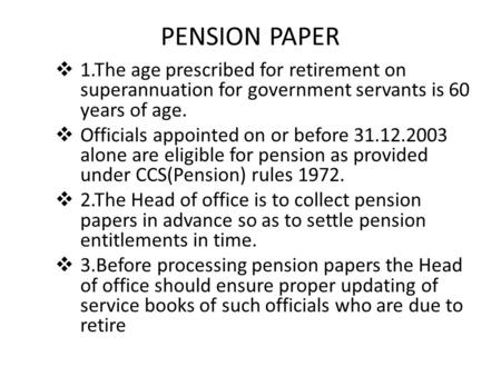 PENSION PAPER  1.The age prescribed for retirement on superannuation for government servants is 60 years of age.  Officials appointed on or before 31.12.2003.