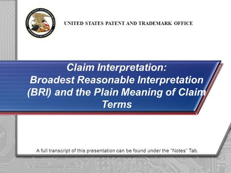"UNITED STATES PATENT AND TRADEMARK OFFICE A full transcript of this presentation can be found under the ""Notes"" Tab. Claim Interpretation: Broadest Reasonable."