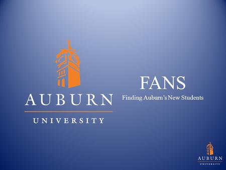 FANS Finding Auburn's New Students. Introduction Welcome to FANS (Finding Auburn's New Students) College recruiting is highly competitive, and with the.