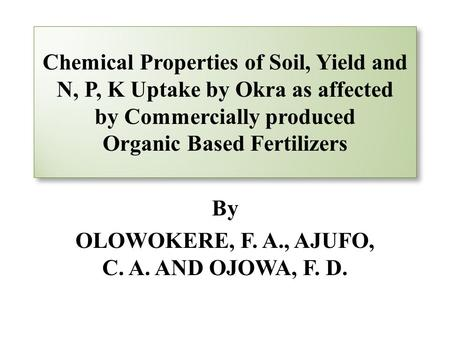 Chemical Properties of Soil, Yield and N, P, K Uptake by Okra as affected by Commercially produced Organic Based Fertilizers By OLOWOKERE, F. A., AJUFO,