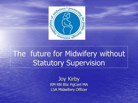 The future for Midwifery without Statutory Supervision Joy Kirby RM RN BSc PgCert MA LSA Midwifery Officer.
