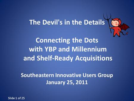 Slide 1 of 25 The Devil's in the Details Connecting the Dots with YBP and Millennium and Shelf-Ready Acquisitions Southeastern Innovative Users Group January.