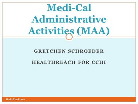 GRETCHEN SCHROEDER HEALTHREACH FOR CCHI HealthReach 2012 Medi-Cal Administrative Activities (MAA)