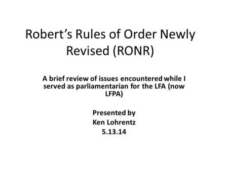 Robert's Rules of Order Newly Revised (RONR) A brief review of issues encountered while I served as parliamentarian for the LFA (now LFPA) Presented by.
