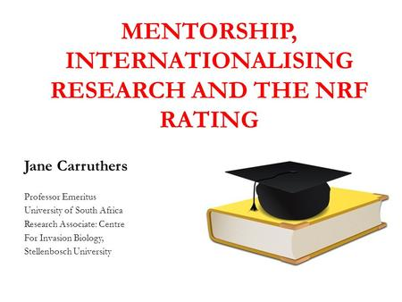 MENTORSHIP, INTERNATIONALISING RESEARCH AND THE NRF RATING Jane Carruthers Professor Emeritus University of South Africa Research Associate: Centre For.