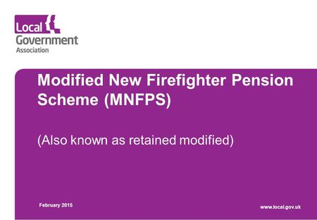Modified New Firefighter Pension Scheme (MNFPS) (Also known as retained modified) February 2015 www.local.gov.uk.