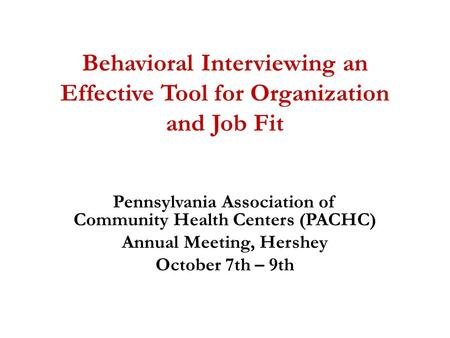 Behavioral Interviewing an Effective Tool for Organization and Job Fit Pennsylvania Association of Community Health Centers (PACHC) Annual Meeting, Hershey.