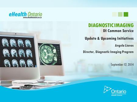 DI Common Service Update & Upcoming Initiatives Angela Lianos Director, Diagnostic Imaging Program September 12, 2014 DIAGNOSTIC IMAGING.