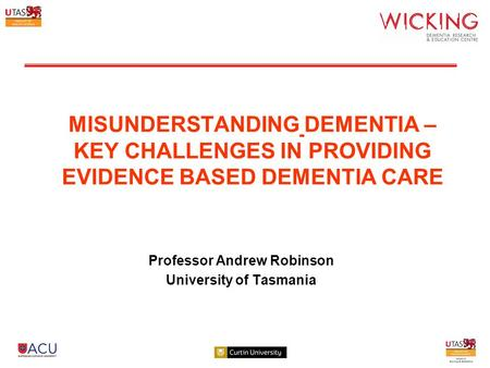 MISUNDERSTANDING DEMENTIA – KEY CHALLENGES IN PROVIDING EVIDENCE BASED DEMENTIA CARE Professor Andrew Robinson University of Tasmania.