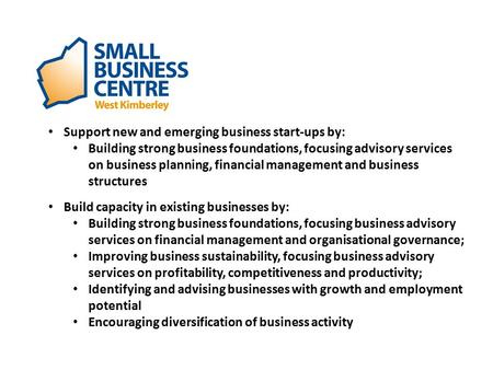 Support new and emerging business start-ups by: Building strong business foundations, focusing advisory services on business planning, financial management.